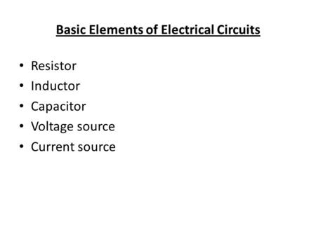 Basic Elements of Electrical Circuits Resistor Inductor Capacitor Voltage source Current source.