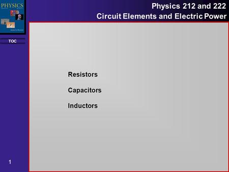 TOC 1 Physics 212 and 222 Circuit Elements and Electric Power Resistors Capacitors Inductors.