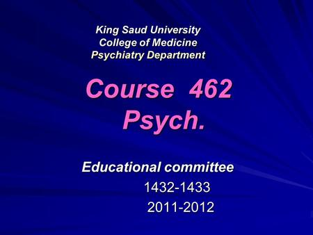 King Saud University College of Medicine Psychiatry Department Course 462 Psych. Educational committee 1432-1433 1432-1433 2011-2012 2011-2012.