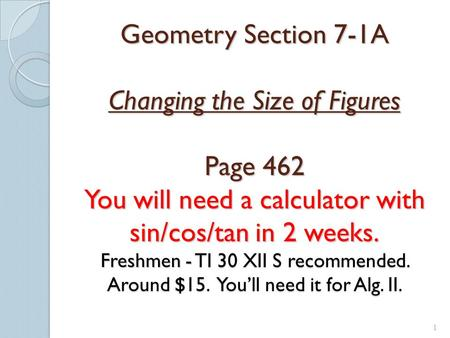 1 Geometry Section 7-1A Changing the Size of Figures Page 462 You will need a calculator with sin/cos/tan in 2 weeks. Freshmen - TI 30 XII S recommended.