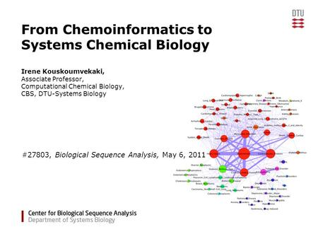 From Chemoinformatics to Systems Chemical Biology Irene Kouskoumvekaki, Associate Professor, Computational Chemical Biology, CBS, DTU-Systems Biology #27803,