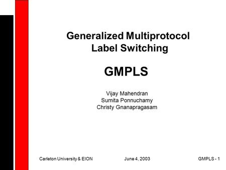 June 4, 2003Carleton University & EIONGMPLS - 1 GMPLS Generalized Multiprotocol Label Switching Vijay Mahendran Sumita Ponnuchamy Christy Gnanapragasam.