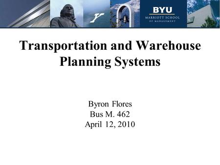 Transportation and Warehouse Planning Systems Byron Flores Bus M. 462 April 12, 2010.