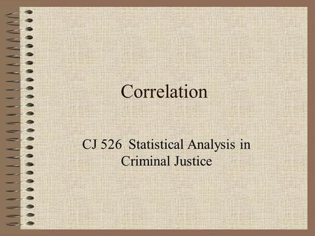 Correlation CJ 526 Statistical Analysis in Criminal Justice.