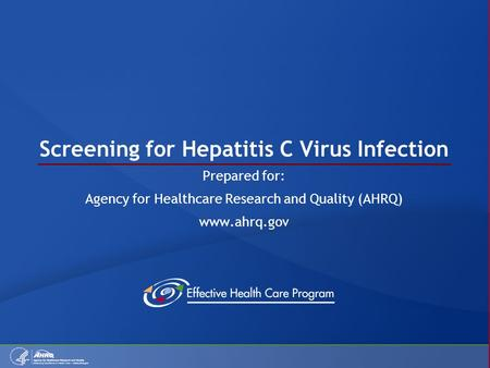 Screening for Hepatitis C Virus Infection Prepared for: Agency for Healthcare Research and Quality (AHRQ) www.ahrq.gov.