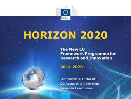 04/12/2013 HORIZON 2020 The New EU Framework Programme for Research and Innovation 2014-2020 Telemachos TELEMACHOU DG Research & Innovation European Commission.