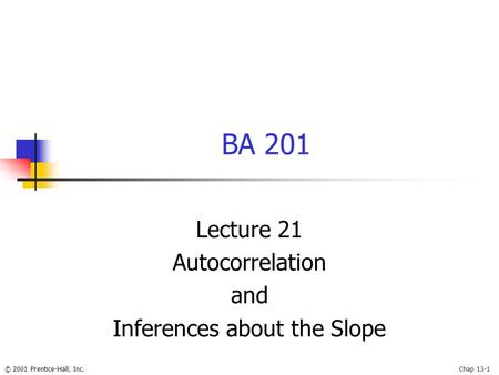 © 2001 Prentice-Hall, Inc.Chap 13-1 BA 201 Lecture 21 Autocorrelation and Inferences about the Slope.