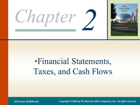 Chapter 2 McGraw-Hill/Irwin Copyright © 2006 by The McGraw-Hill Companies, Inc. All rights reserved. Financial Statements, Taxes, and Cash Flows.