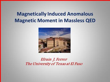 Magnetically Induced Anomalous Magnetic Moment in Massless QED Efrain J. Ferrer The University of Texas at El Paso.