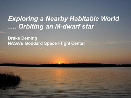 Exploring a Nearby Habitable World …. Orbiting an M-dwarf star Drake Deming NASA's Goddard Space Flight Center.