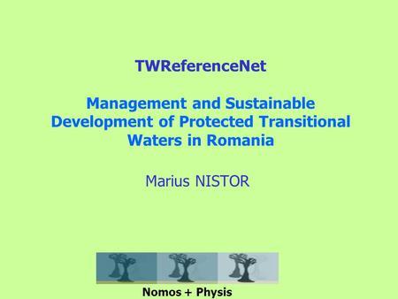 TWReferenceNet Management and Sustainable Development of Protected Transitional Waters in Romania Marius NISTOR Nomos + Physis.