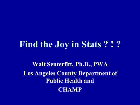 Find the Joy in Stats ? ! ? Walt Senterfitt, Ph.D., PWA Los Angeles County Department of Public Health and CHAMP.