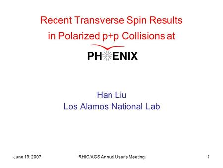 June 19, 2007RHIC/AGS Annual User's Meeting1 Recent Transverse Spin Results in Polarized p+p Collisions at Han Liu Los Alamos National Lab.