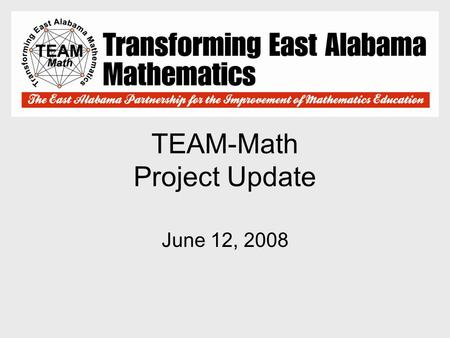 TEAM-Math Project Update June 12, 2008. TEAM-Math Mission Statement To enable all students to understand, utilize, communicate, and appreciate mathematics.