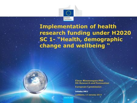 "Implementation of health research funding under H2020 SC 1- ""Health, demographic change and wellbeing "" Elmar Nimmesgern PhD DG Research and Innovation."