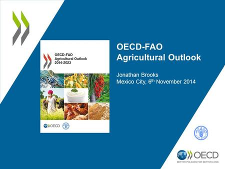 OECD-FAO Agricultural Outlook Jonathan Brooks Mexico City, 6 th November 2014.