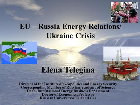 Elena Telegina Director of the Institute of Geopolitics and Energy Security Corresponding Member of Russian Academy of Sciences Dean, International Energy.