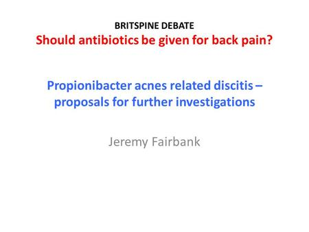 BRITSPINE DEBATE Should antibiotics be given for back pain? Propionibacter acnes related discitis – proposals for further investigations Jeremy Fairbank.