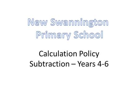 Calculation Policy Subtraction – Years 4-6. Year 4Year 5Year 6 Missing number/digit problems: 456 + □ = 710; 1□7 + 6□ = 200; 60 + 99 + □ = 340; 200 –