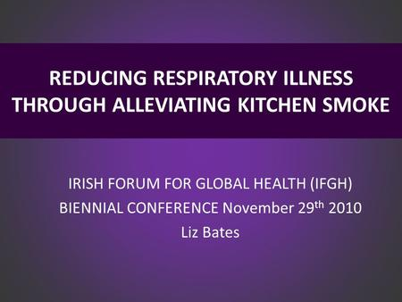 REDUCING RESPIRATORY ILLNESS THROUGH ALLEVIATING KITCHEN SMOKE IRISH FORUM FOR GLOBAL HEALTH (IFGH) BIENNIAL CONFERENCE November 29 th 2010 Liz Bates.