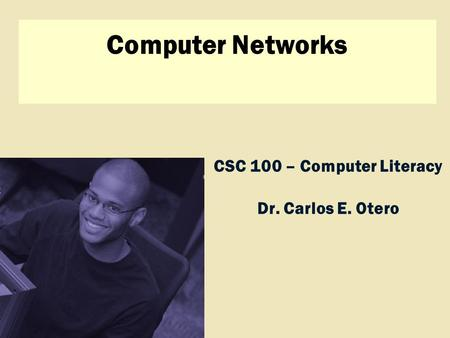 Discovering Computers 2009 CSC 100 – Computer Literacy Dr. Carlos E. Otero Computer Networks.