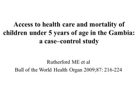 Access to health care and mortality of children under 5 years of age in the Gambia: a case–control study Rutherford ME et al Bull of the World Health Organ.