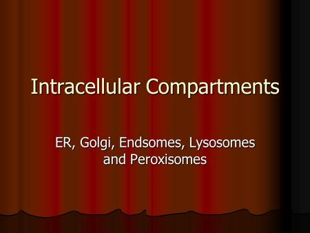Intracellular Compartments ER, Golgi, Endsomes, Lysosomes and Peroxisomes.