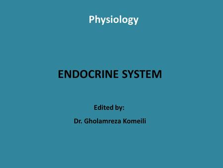 ENDOCRINE SYSTEM Physiology Edited by: Dr. Gholamreza Komeili.