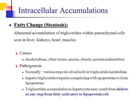 Intracellular Accumulations Fatty Change (Steatosis): Fatty Change (Steatosis): Abnormal accumulation of triglycerides within parenchymal cells seen in.