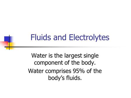 Fluids and Electrolytes Water is the largest single component of the body. Water comprises 95% of the body's fluids.