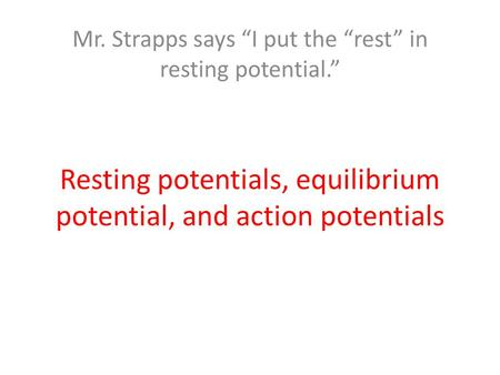 "Resting potentials, equilibrium potential, and action potentials Mr. Strapps says ""I put the ""rest"" in resting potential."""
