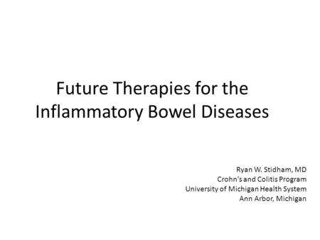Future Therapies for the Inflammatory Bowel Diseases Ryan W. Stidham, MD Crohn's and Colitis Program University of Michigan Health System Ann Arbor, Michigan.