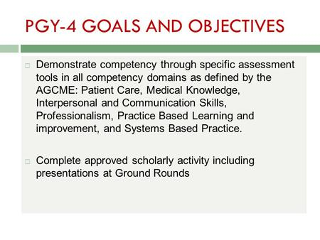 PGY-4 GOALS AND OBJECTIVES  Demonstrate competency through specific assessment tools in all competency domains as defined by the AGCME: Patient Care,