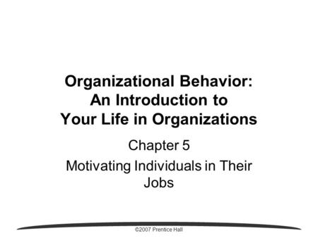 ©2007 Prentice Hall Organizational Behavior: An Introduction to Your Life in Organizations Chapter 5 Motivating Individuals in Their Jobs.