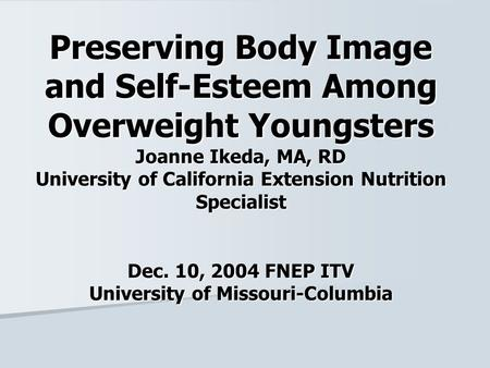 Preserving Body Image and Self-Esteem Among Overweight Youngsters Joanne Ikeda, MA, RD University of California Extension Nutrition Specialist Dec. 10,