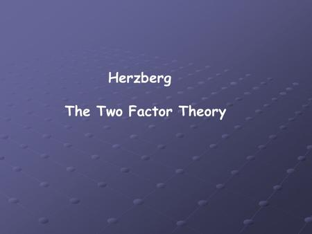 Herzberg The Two Factor Theory. The Investigation Herzberg investigated the behaviour of American white collar workers. He wanted to discover if professional.