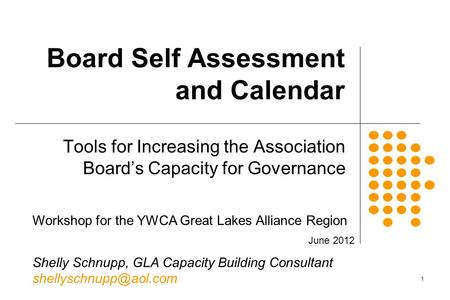 1 Board Self Assessment and Calendar Tools for Increasing the Association Board's Capacity for Governance Workshop for the YWCA Great Lakes Alliance Region.