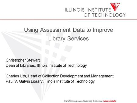 Using Assessment Data to Improve Library Services Christopher Stewart Dean of Libraries, Illinois Institute of Technology Charles Uth, Head of Collection.