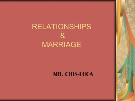 RELATIONSHIPS & MARRIAGE MR. CHIS-LUCA. Topics of Discussion Relationships Communication <strong>Division</strong> of Household Labor Power & Conflict Stability of Relationships.