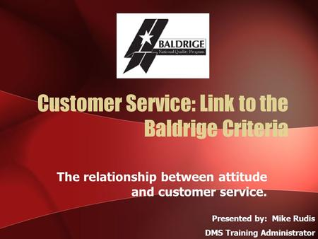 Customer Service: Link to the Baldrige Criteria The relationship between attitude and customer service. Presented by: Mike Rudis DMS Training Administrator.