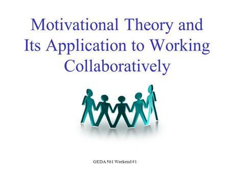 GEDA 561 Weekend #1 Motivational Theory and Its Application to Working Collaboratively.