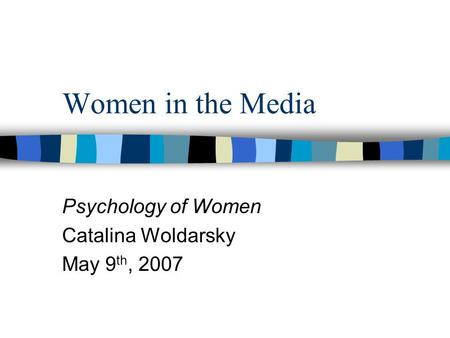 Women in the Media Psychology of Women Catalina Woldarsky May 9 th, 2007.