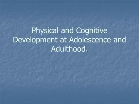 Physical and Cognitive Development at Adolescence and Adulthood.