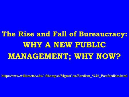 The Rise and Fall of Bureaucracy: WHY A NEW PUBLIC MANAGEMENT; WHY NOW?