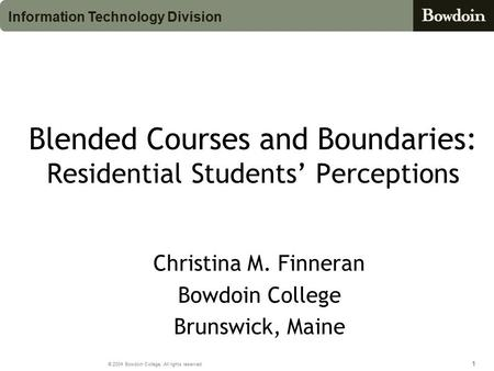 111 © 2004 Bowdoin College. All rights reserved. Information Technology Division Blended Courses and Boundaries: Residential Students' Perceptions Christina.