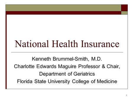 1 National Health Insurance Kenneth Brummel-Smith, M.D. Charlotte Edwards Maguire Professor & Chair, Department of Geriatrics Florida State University.
