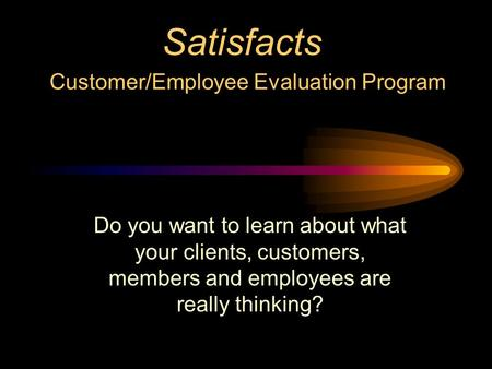 Satisfacts Customer/Employee Evaluation Program Do you want to learn about what your clients, customers, members and employees are really thinking?