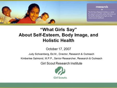 """What Girls Say"" About Self-Esteem, Body Image, and Holistic Health October 17, 2007 Judy Schoenberg, Ed.M., Director, Research & Outreach Kimberlee Salmond,"
