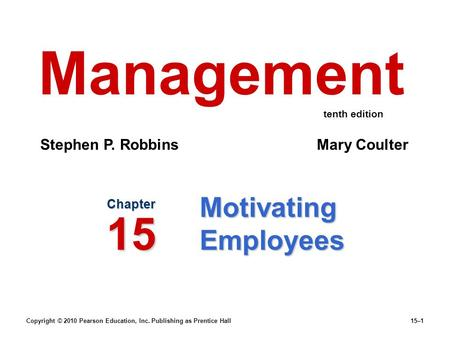 Copyright © 2010 Pearson Education, Inc. Publishing as Prentice Hall15–1 Motivating Employees Chapter 15 Management Stephen P. Robbins Mary Coulter tenth.