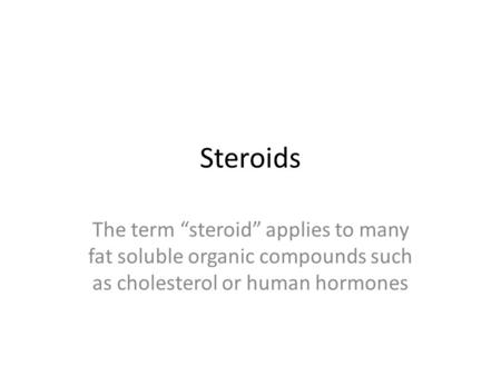 "Steroids The term ""steroid"" applies to many fat soluble organic compounds such as cholesterol or human hormones."